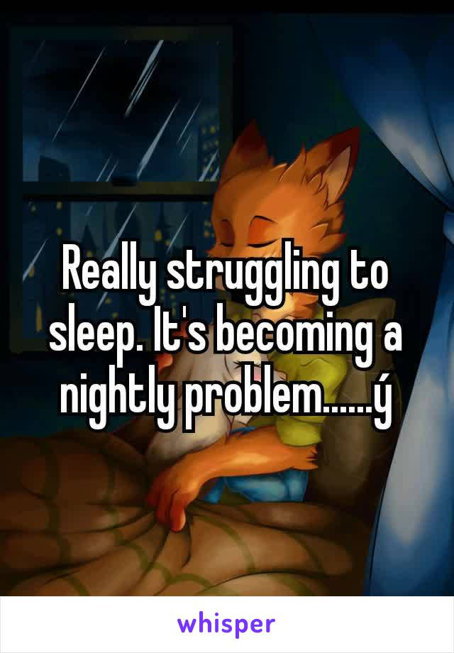 Really struggling to sleep. It's becoming a nightly problem......ý
