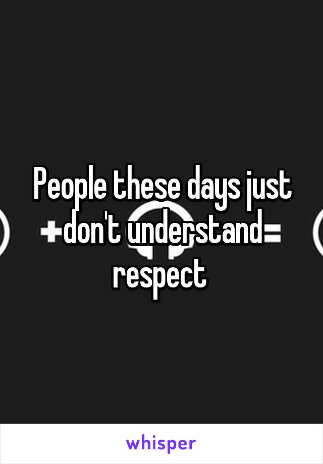 People these days just don't understand respect