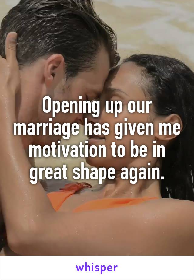 Opening up our marriage has given me motivation to be in great shape again.