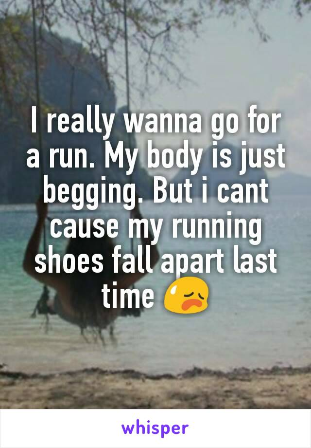 I really wanna go for a run. My body is just begging. But i cant cause my running shoes fall apart last time 😥