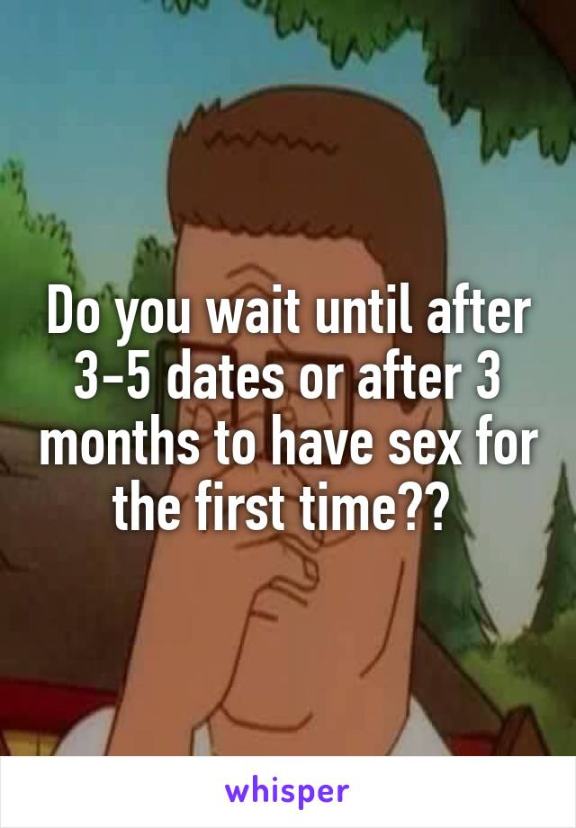 Do you wait until after 3-5 dates or after 3 months to have sex for the first time??