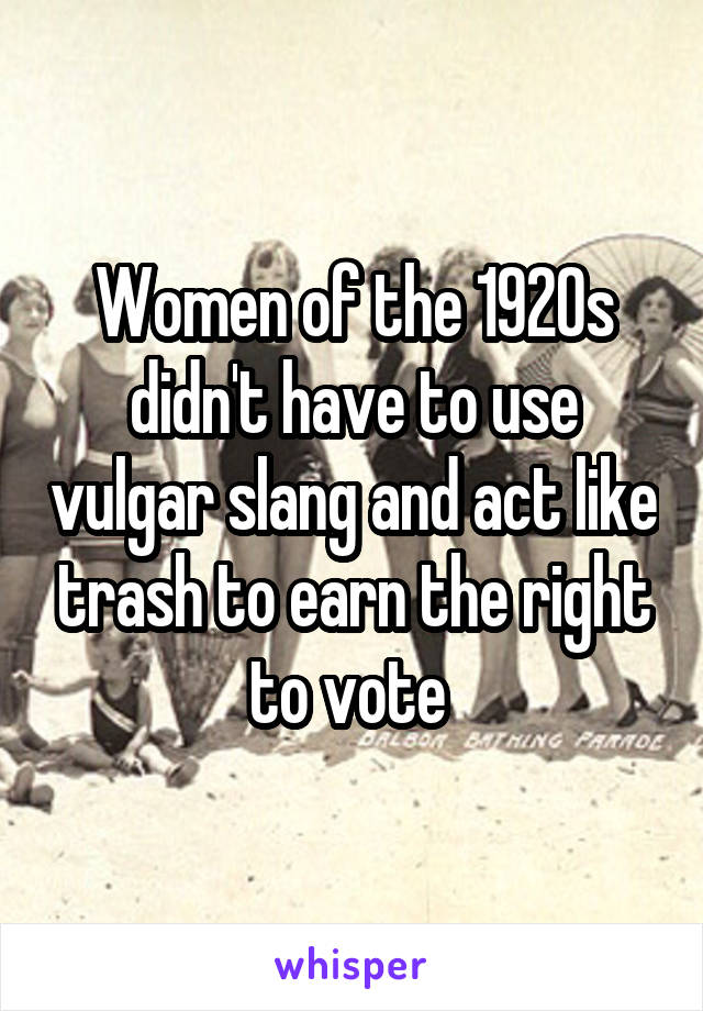 Women of the 1920s didn't have to use vulgar slang and act like trash to earn the right to vote