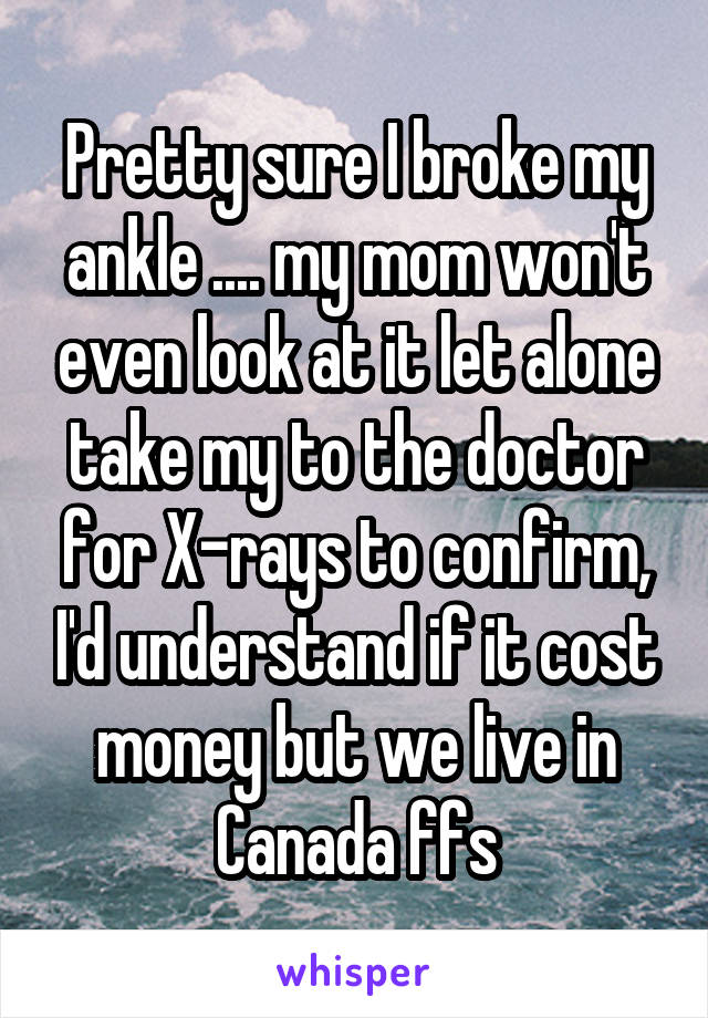 Pretty sure I broke my ankle .... my mom won't even look at it let alone take my to the doctor for X-rays to confirm, I'd understand if it cost money but we live in Canada ffs