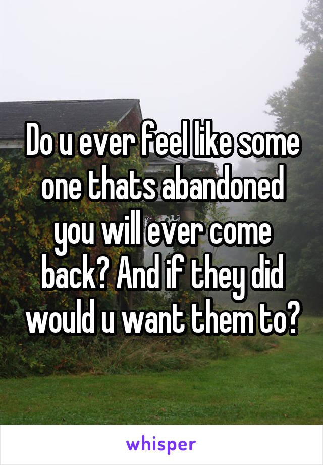 Do u ever feel like some one thats abandoned you will ever come back? And if they did would u want them to?