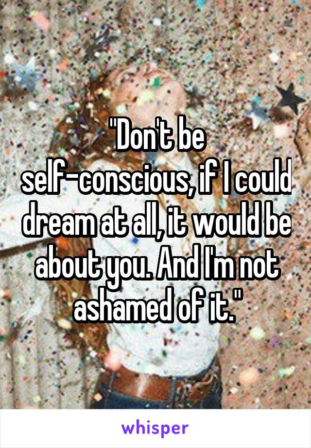 """Don't be self-conscious, if I could dream at all, it would be about you. And I'm not ashamed of it."""