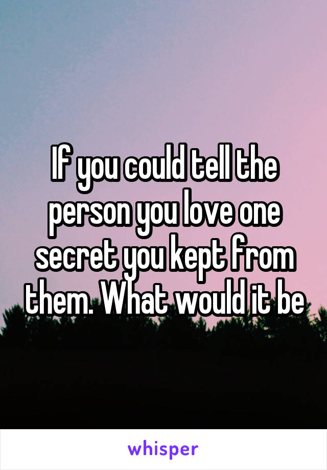If you could tell the person you love one secret you kept from them. What would it be