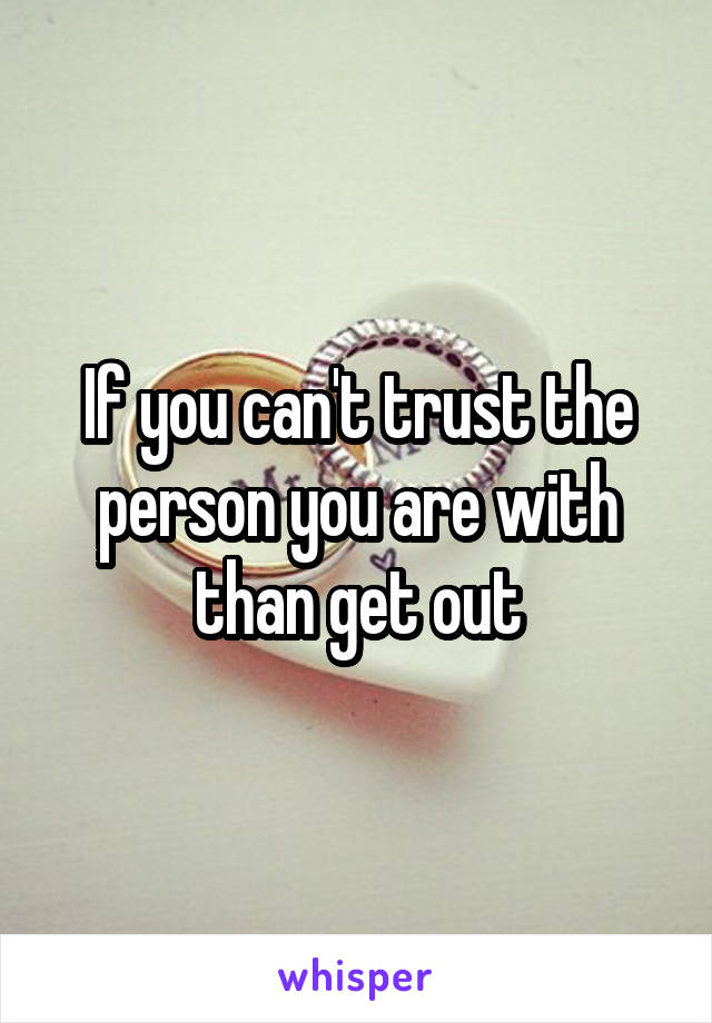 If you can't trust the person you are with than get out