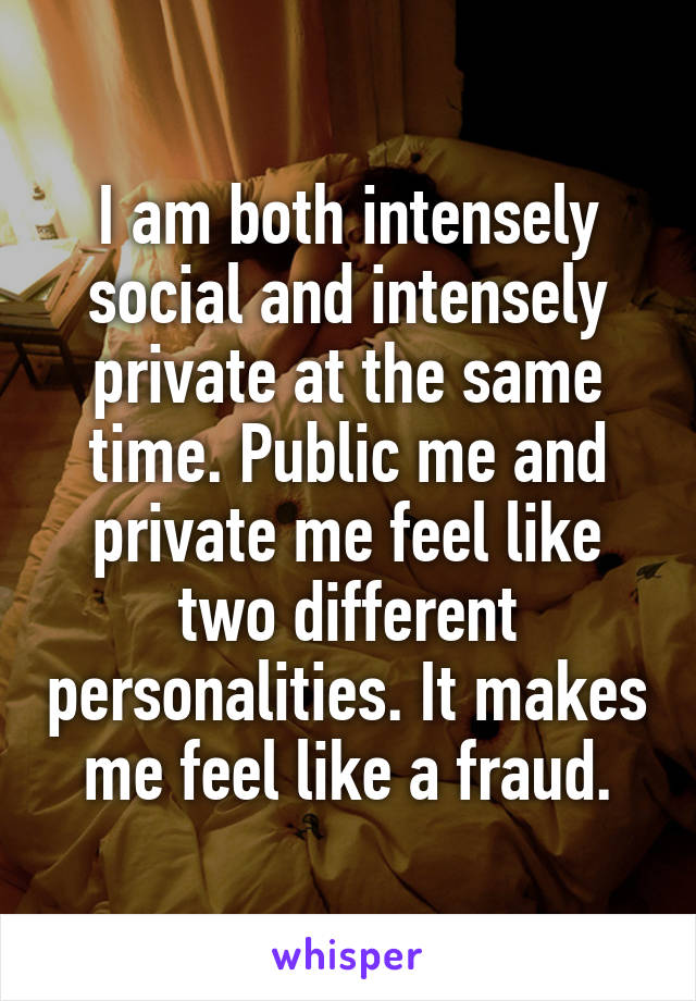 I am both intensely social and intensely private at the same time. Public me and private me feel like two different personalities. It makes me feel like a fraud.