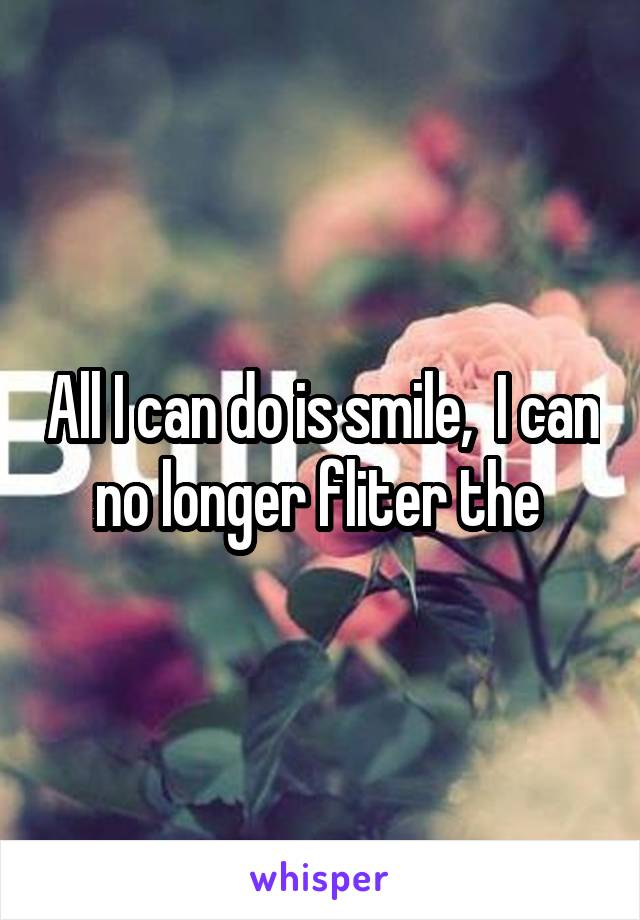 All I can do is smile,  I can no longer fliter the