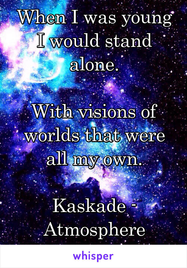 When I was young I would stand alone.  With visions of worlds that were all my own.  Kaskade - Atmosphere
