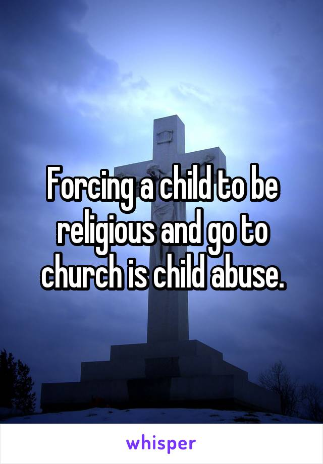 Forcing a child to be religious and go to church is child abuse.