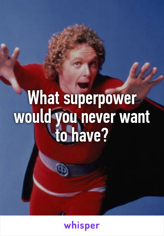 What superpower would you never want to have?