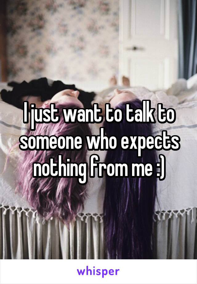 I just want to talk to someone who expects nothing from me :)