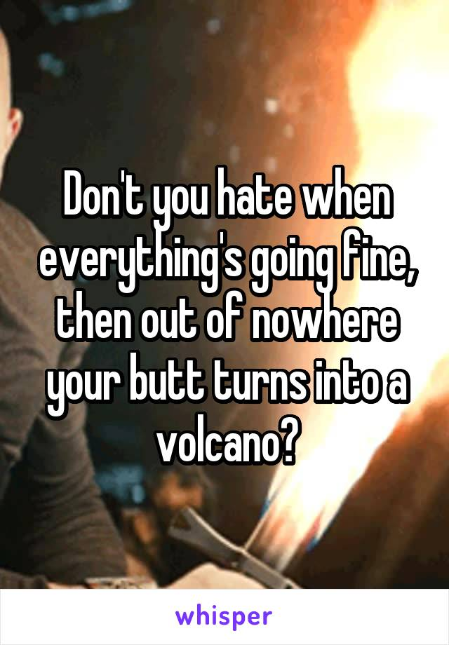 Don't you hate when everything's going fine, then out of nowhere your butt turns into a volcano?