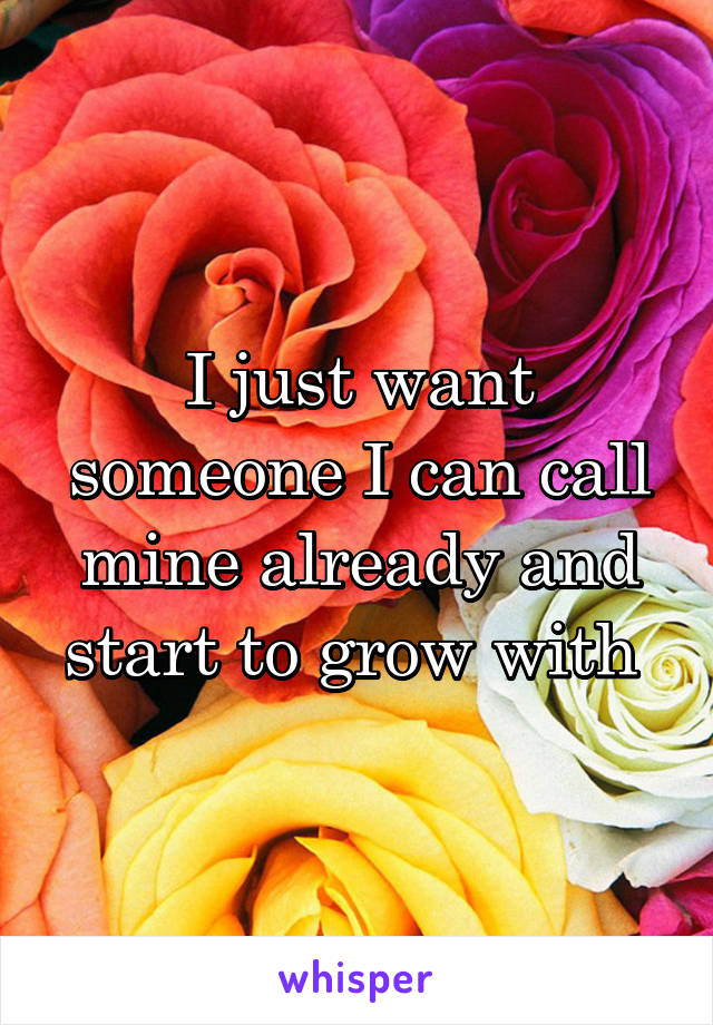 I just want someone I can call mine already and start to grow with