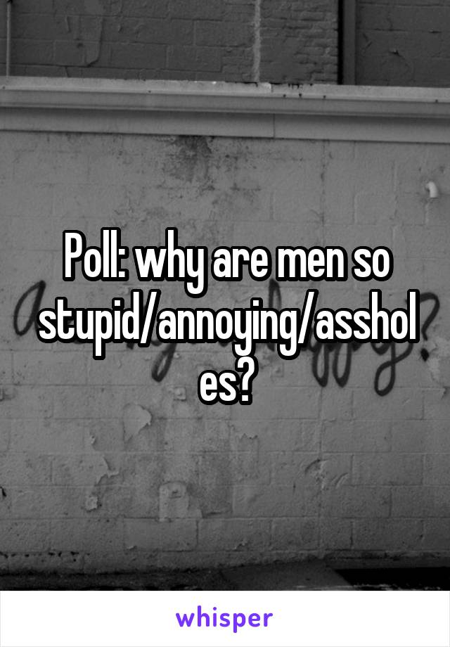 Poll: why are men so stupid/annoying/assholes?