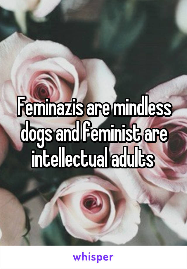 Feminazis are mindless dogs and feminist are intellectual adults