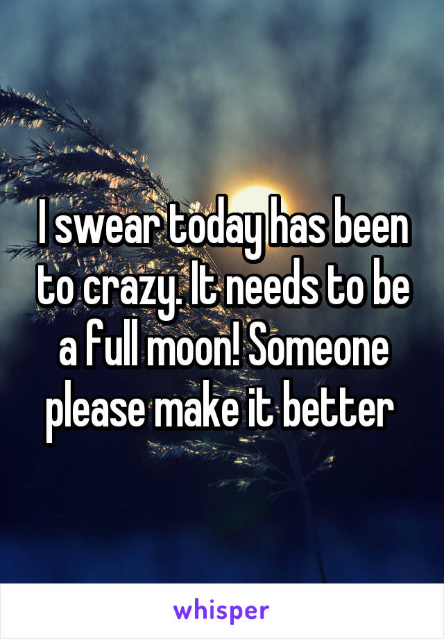 I swear today has been to crazy. It needs to be a full moon! Someone please make it better