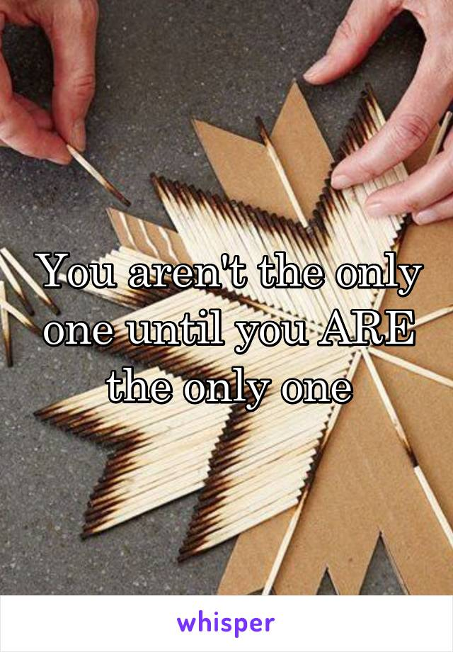 You aren't the only one until you ARE the only one
