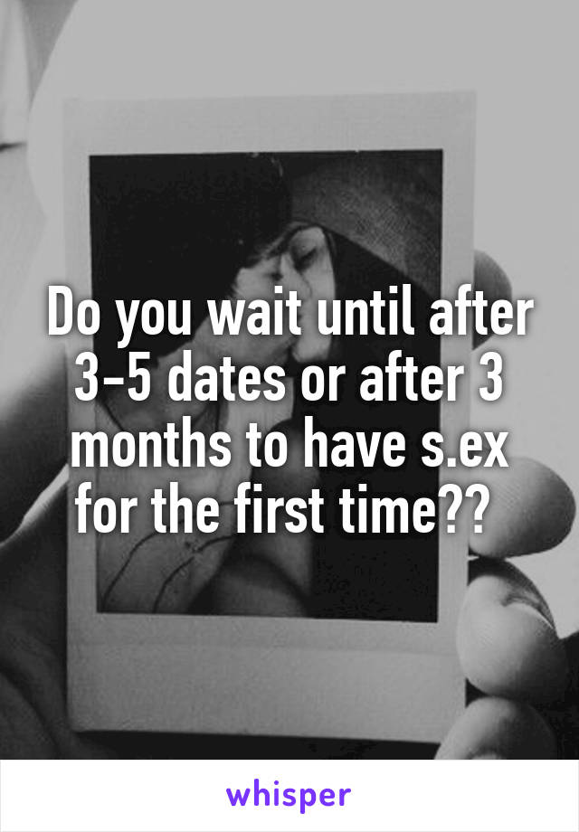 Do you wait until after 3-5 dates or after 3 months to have s.ex for the first time??