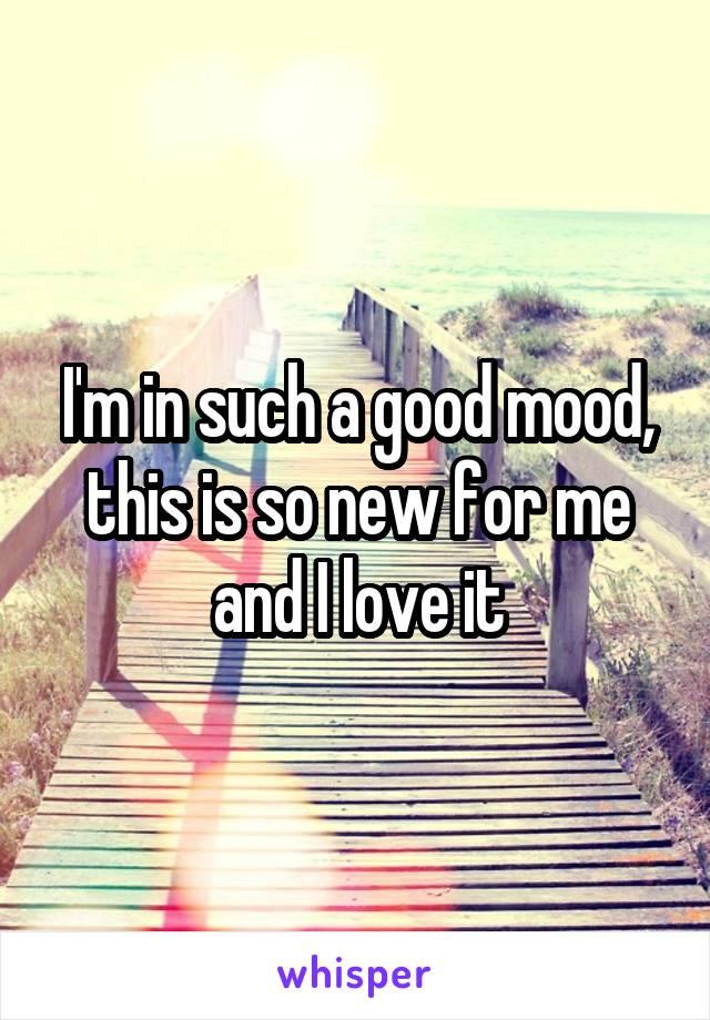 I'm in such a good mood, this is so new for me and I love it