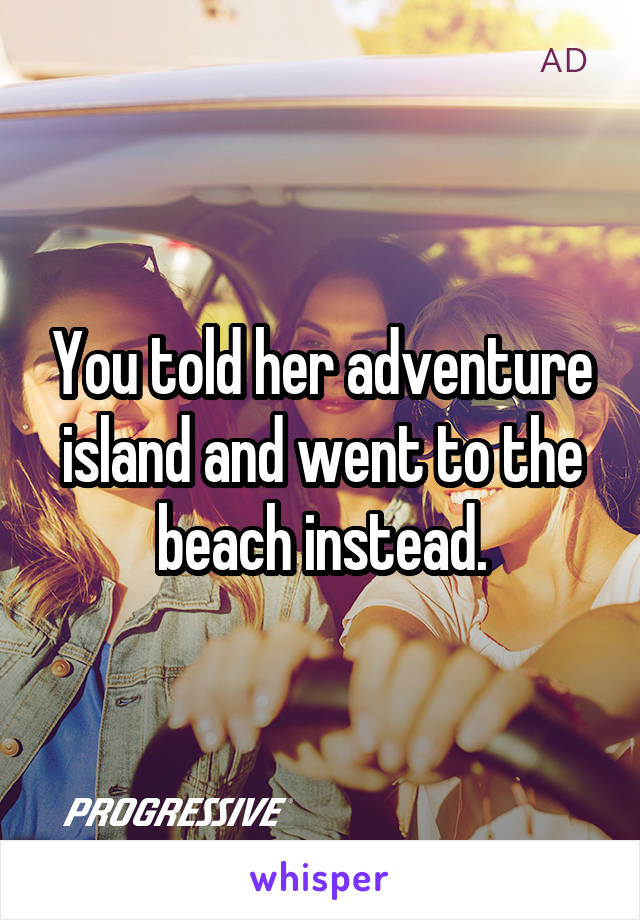 You told her adventure island and went to the beach instead.
