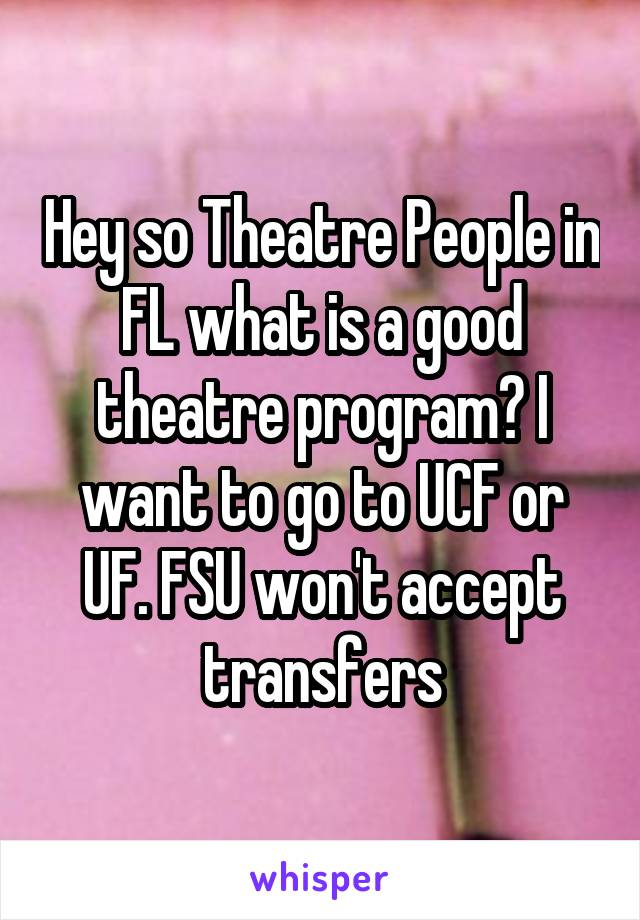 Hey so Theatre People in FL what is a good theatre program? I want to go to UCF or UF. FSU won't accept transfers