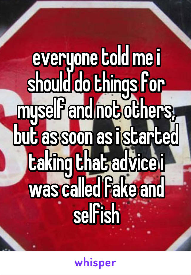 everyone told me i should do things for myself and not others, but as soon as i started taking that advice i was called fake and selfish
