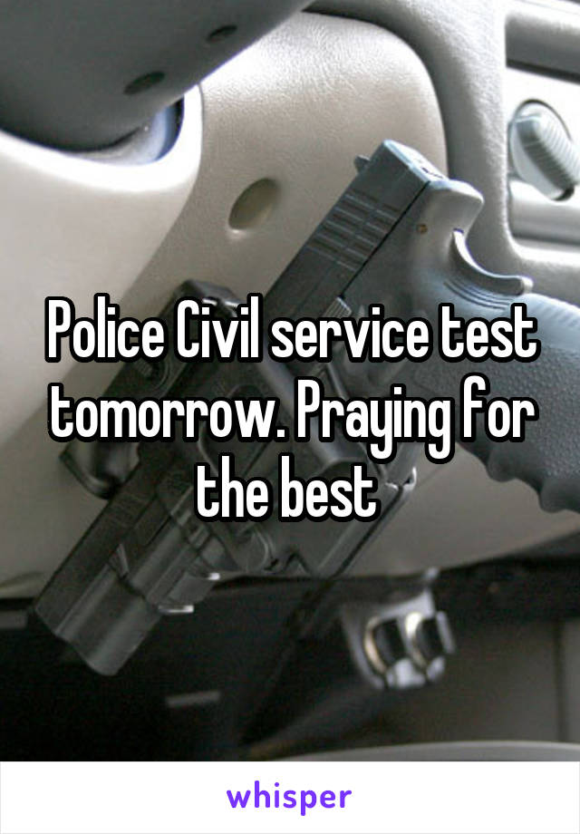 Police Civil service test tomorrow. Praying for the best