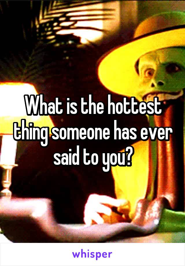 What is the hottest thing someone has ever said to you?