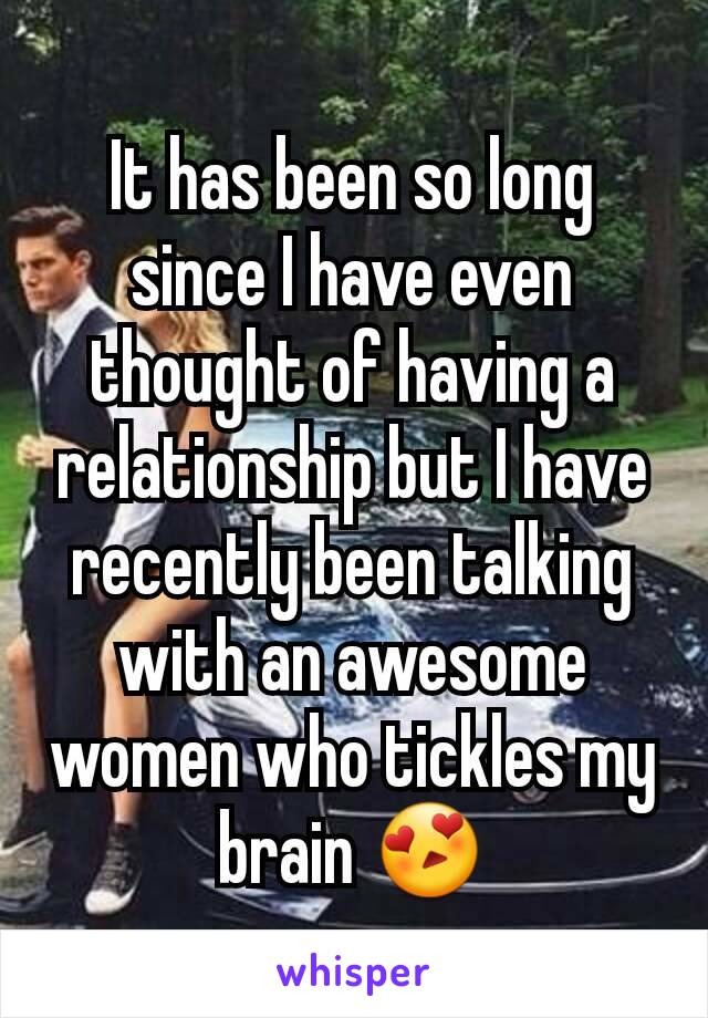 It has been so long since I have even thought of having a relationship but I have recently been talking with an awesome women who tickles my brain 😍