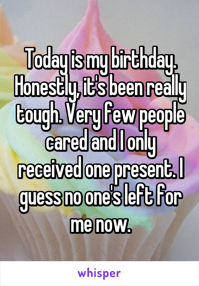 Today is my birthday. Honestly, it's been really tough. Very few people cared and I only received one present. I guess no one's left for me now.