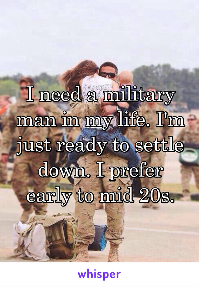 I need a military man in my life. I'm just ready to settle down. I prefer early to mid 20s.
