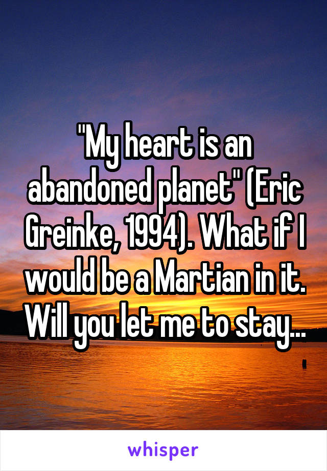 """My heart is an abandoned planet"" (Eric Greinke, 1994). What if I would be a Martian in it. Will you let me to stay..."