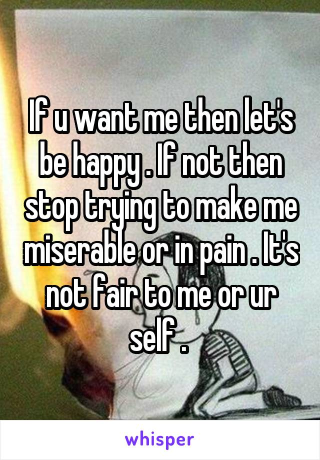 If u want me then let's be happy . If not then stop trying to make me miserable or in pain . It's not fair to me or ur self .