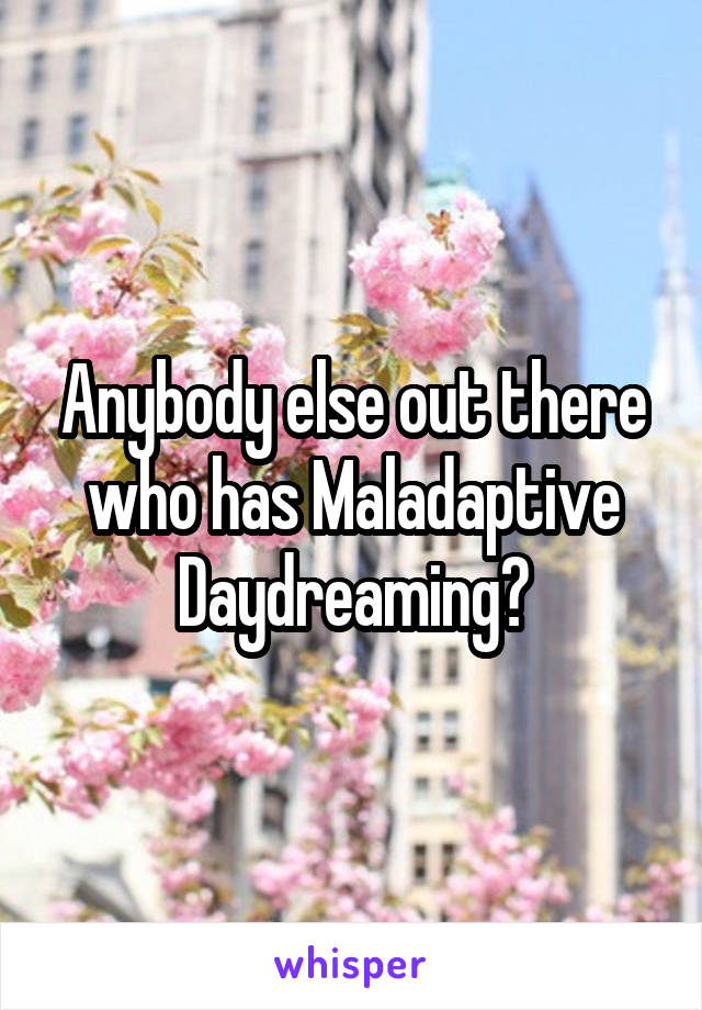 Anybody else out there who has Maladaptive Daydreaming?