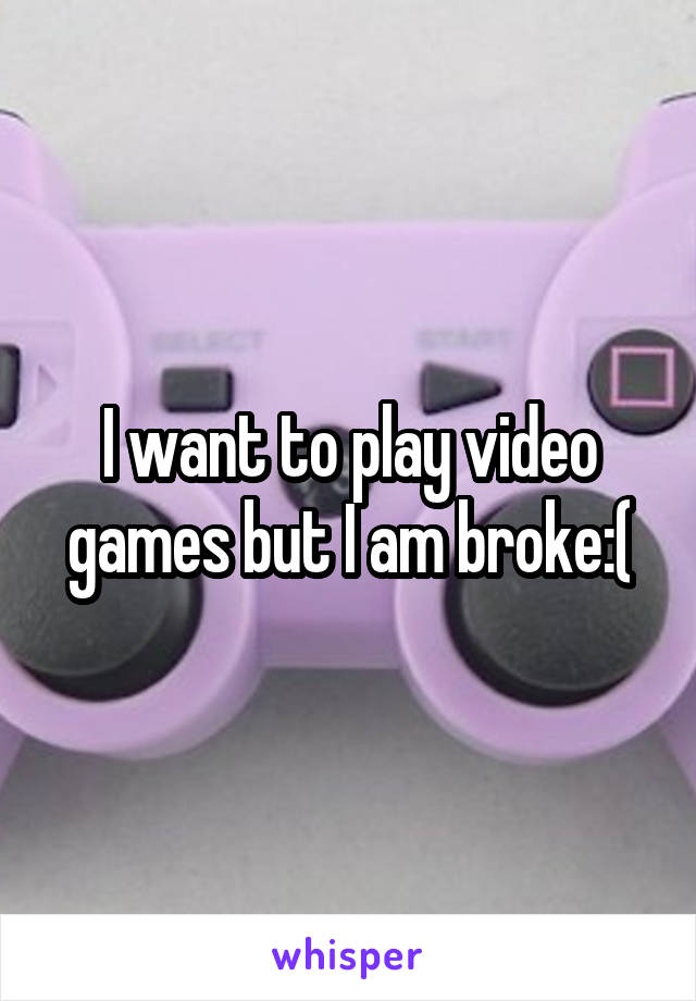 I want to play video games but I am broke:(