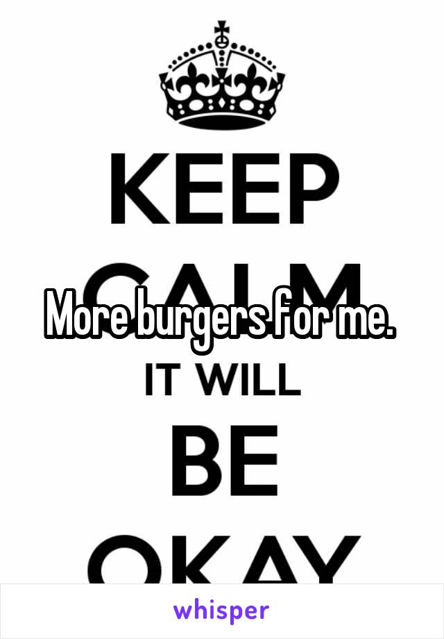 More burgers for me.