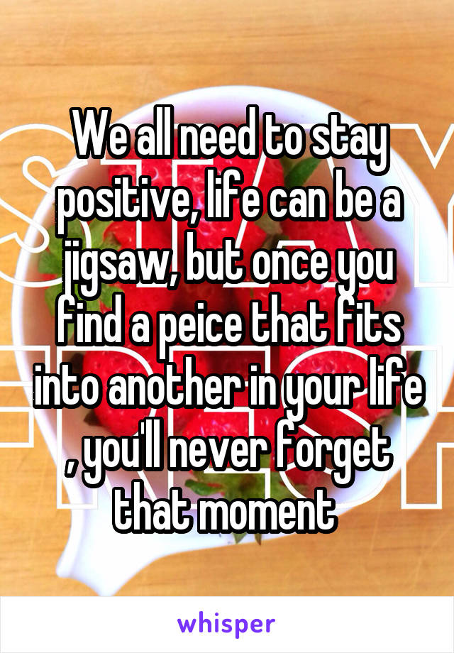 We all need to stay positive, life can be a jigsaw, but once you find a peice that fits into another in your life , you'll never forget that moment