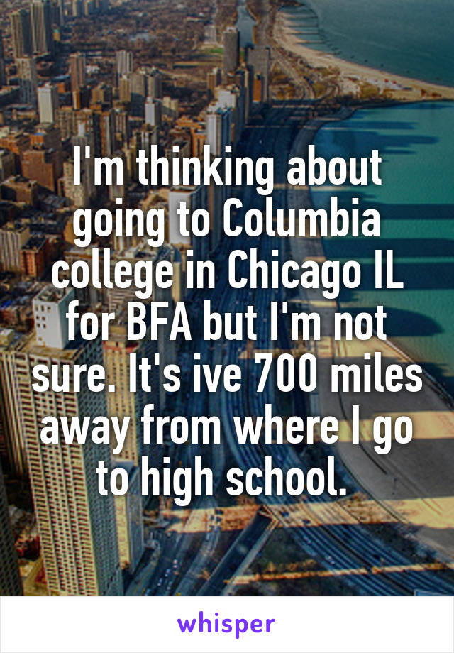 I'm thinking about going to Columbia college in Chicago IL for BFA but I'm not sure. It's ive 700 miles away from where I go to high school.