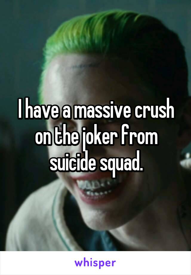 I have a massive crush on the joker from suicide squad.