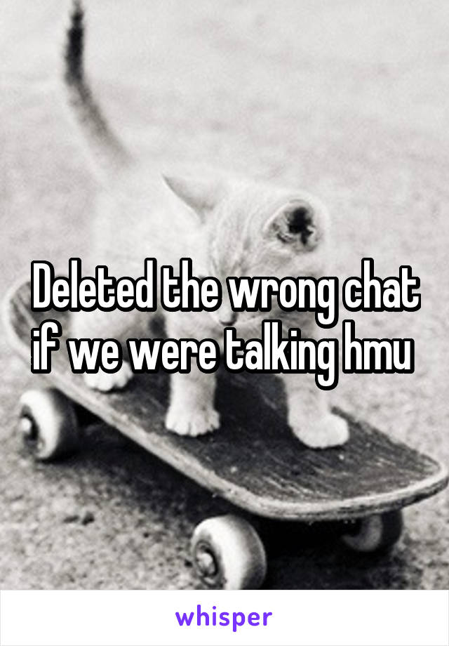 Deleted the wrong chat if we were talking hmu