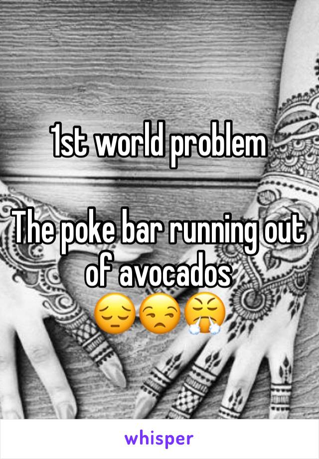 1st world problem   The poke bar running out of avocados  😔😒😤