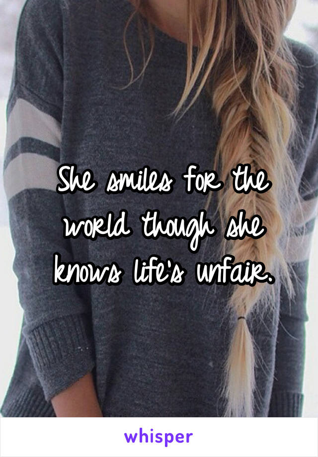 She smiles for the world though she knows life's unfair.