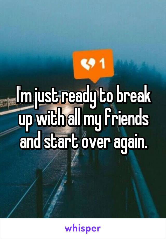 I'm just ready to break up with all my friends and start over again.