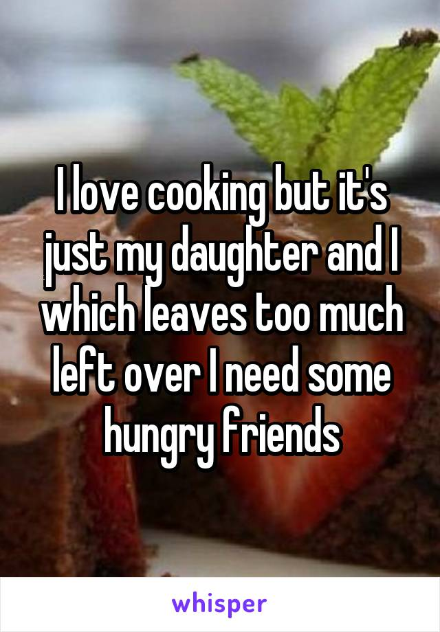 I love cooking but it's just my daughter and I which leaves too much left over I need some hungry friends