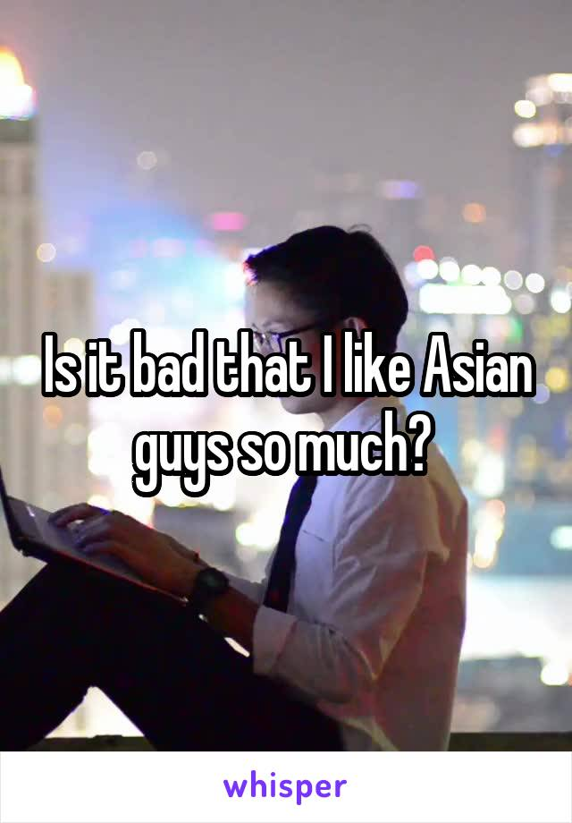 Is it bad that I like Asian guys so much?