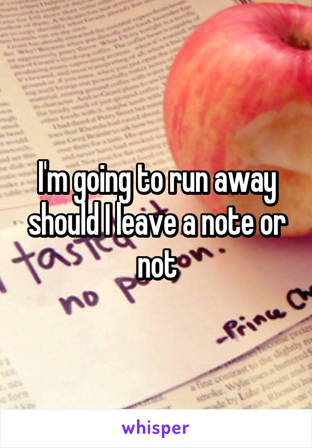 I'm going to run away should I leave a note or not