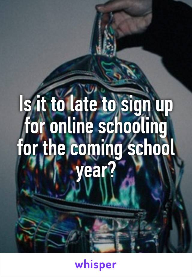 Is it to late to sign up for online schooling for the coming school year?