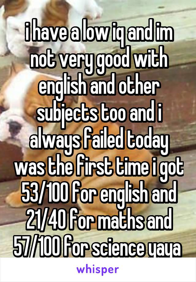 i have a low iq and im not very good with english and other subjects too and i always failed today was the first time i got 53/100 for english and 21/40 for maths and 57/100 for science yaya
